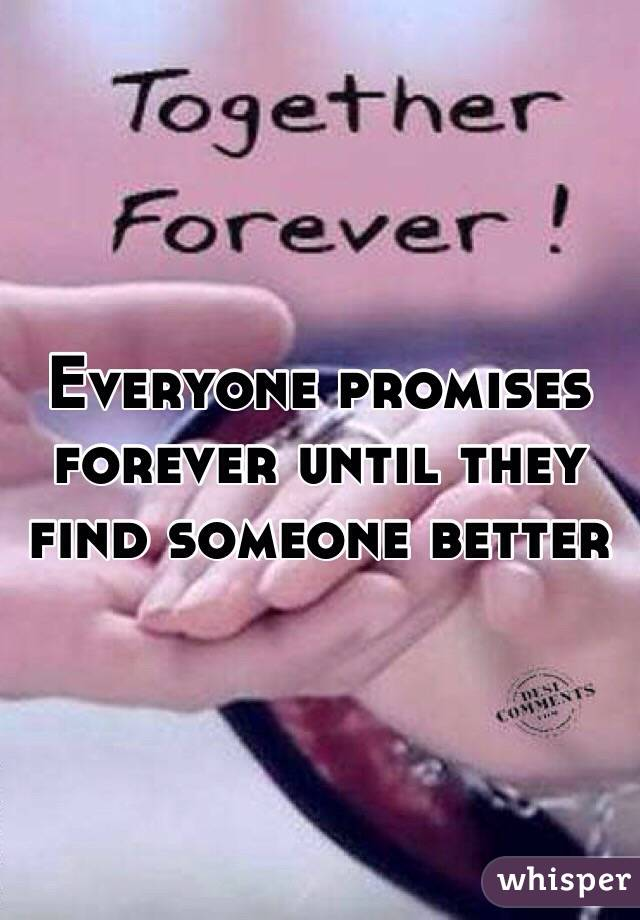 Everyone promises forever until they find someone better