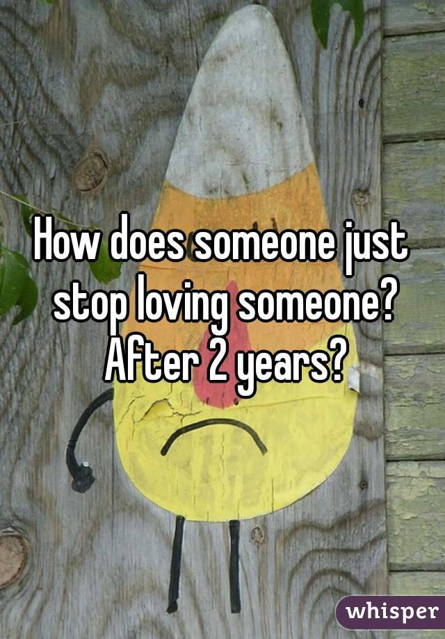 How does someone just stop loving someone? After 2 years?