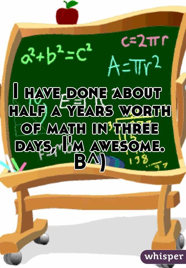 I have done about half a years worth of math in three days, I'm awesome. B^)