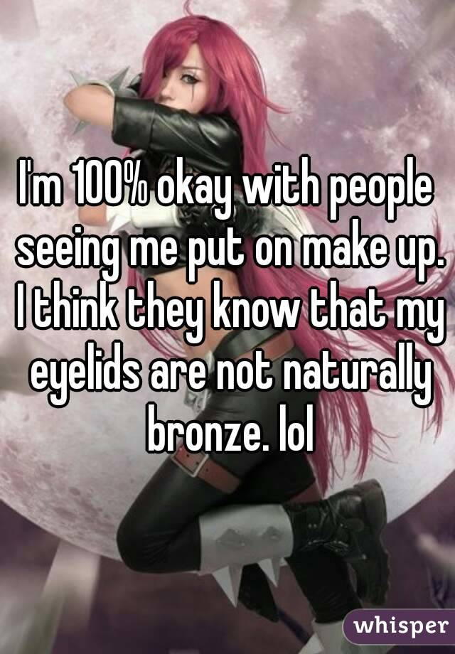 I'm 100% okay with people seeing me put on make up. I think they know that my eyelids are not naturally bronze. lol
