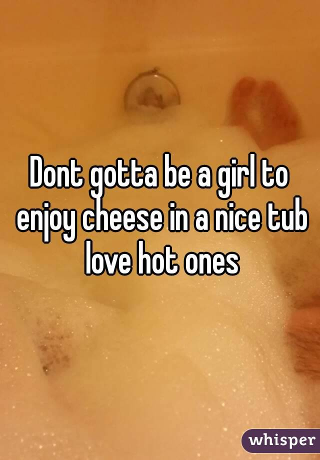 Dont gotta be a girl to enjoy cheese in a nice tub love hot ones