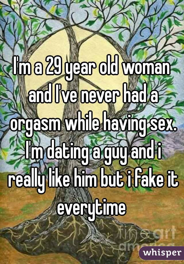 I'm a 29 year old woman and I've never had a orgasm while having sex. I'm dating a guy and i really like him but i fake it everytime