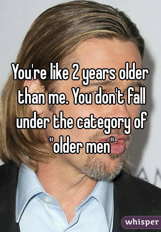 "You're like 2 years older than me. You don't fall under the category of ""older men"""