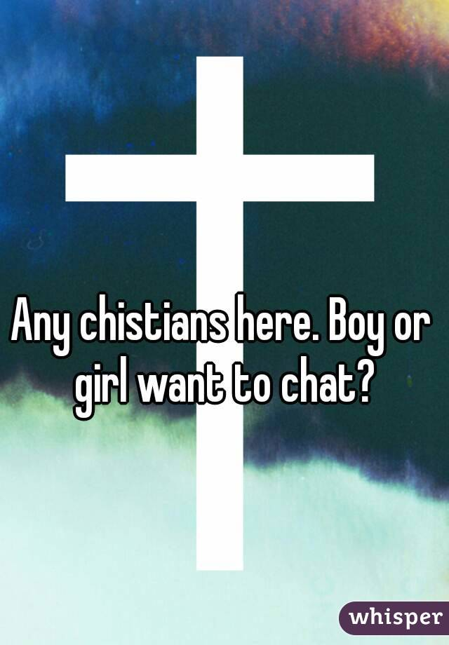 Any chistians here. Boy or girl want to chat?