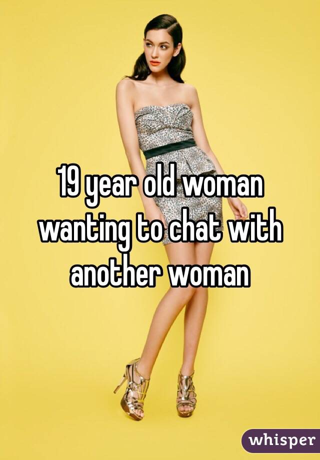 19 year old woman wanting to chat with another woman