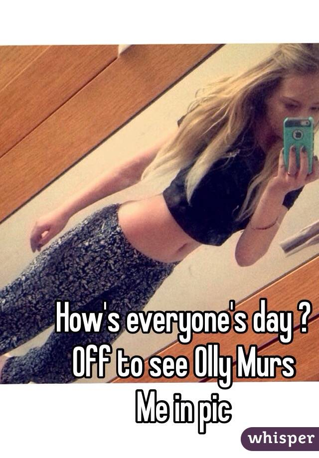 How's everyone's day ?  Off to see Olly Murs  Me in pic