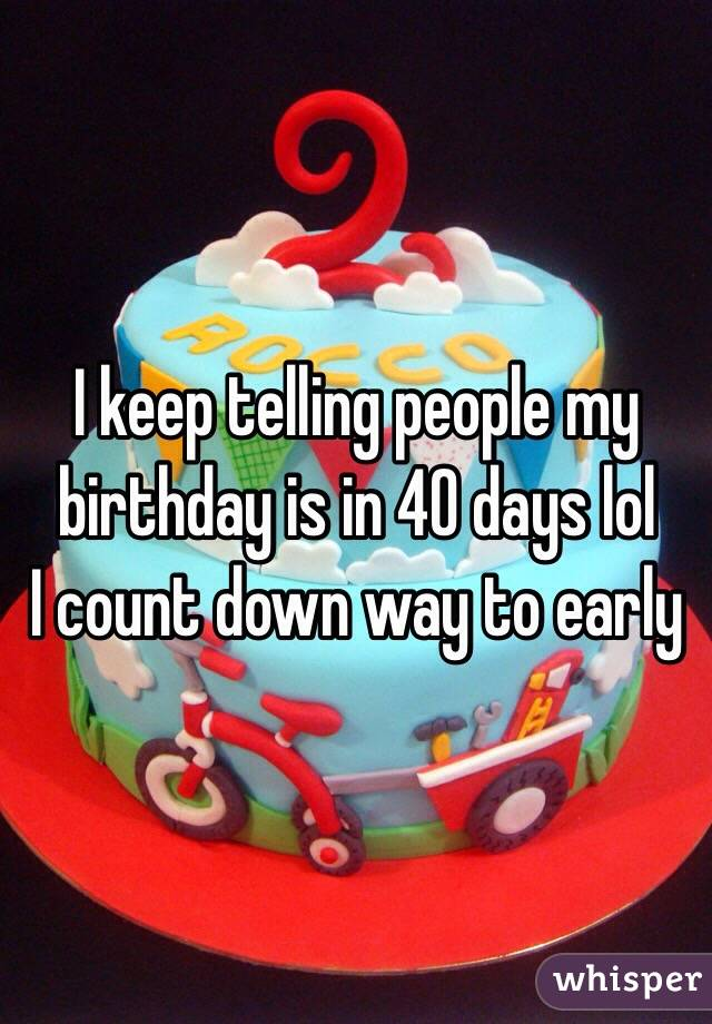 I keep telling people my birthday is in 40 days lol  I count down way to early