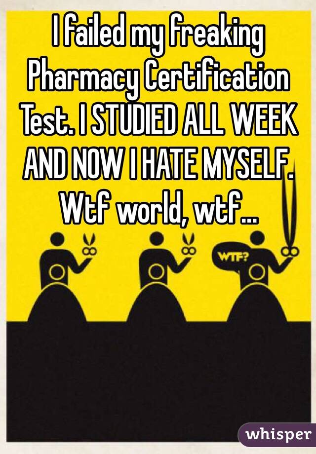 I failed my freaking Pharmacy Certification Test. I STUDIED ALL WEEK AND NOW I HATE MYSELF. Wtf world, wtf...