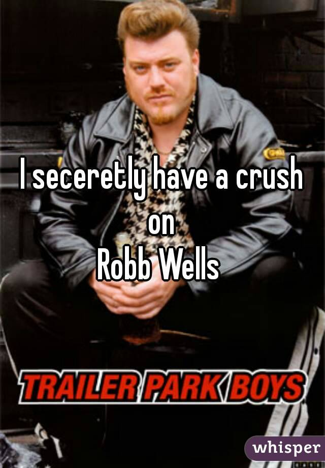 I seceretly have a crush on  Robb Wells