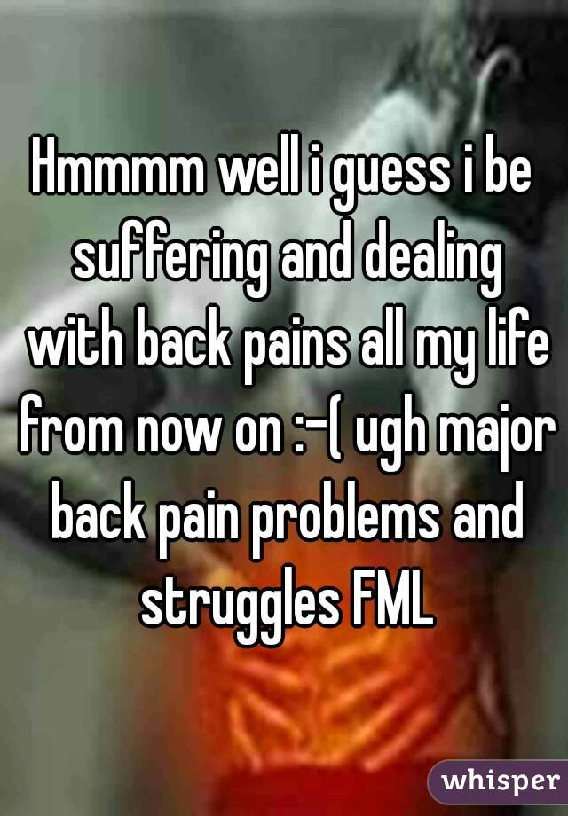 Hmmmm well i guess i be suffering and dealing with back pains all my life from now on :-( ugh major back pain problems and struggles FML