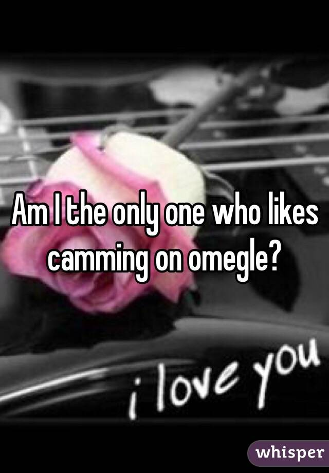 Am I the only one who likes camming on omegle?