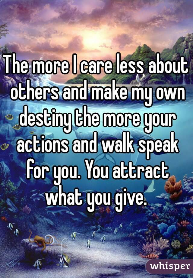 The more I care less about others and make my own destiny the more your actions and walk speak for you. You attract what you give.