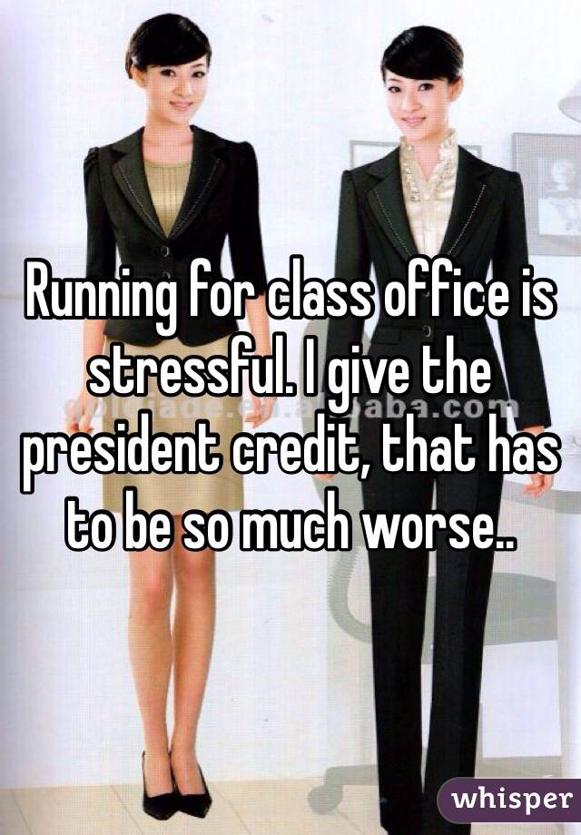 Running for class office is stressful. I give the president credit, that has to be so much worse..