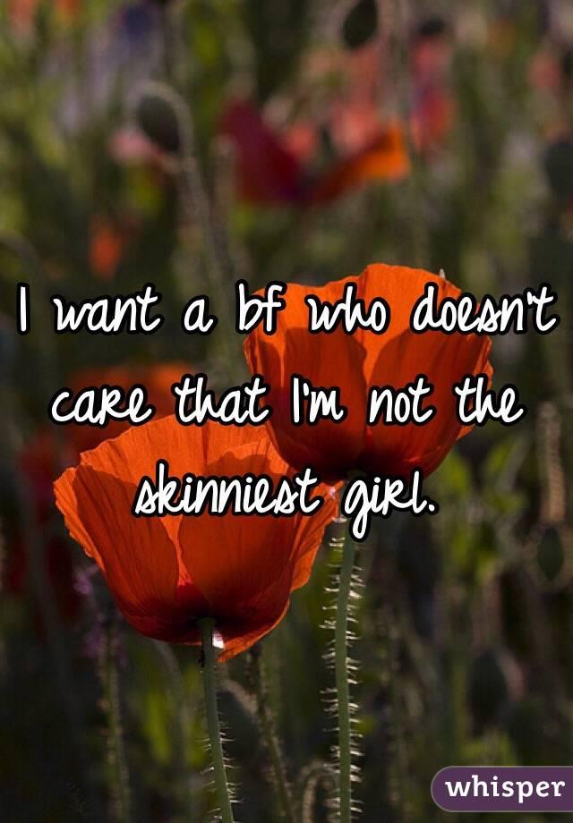 I want a bf who doesn't care that I'm not the skinniest girl.