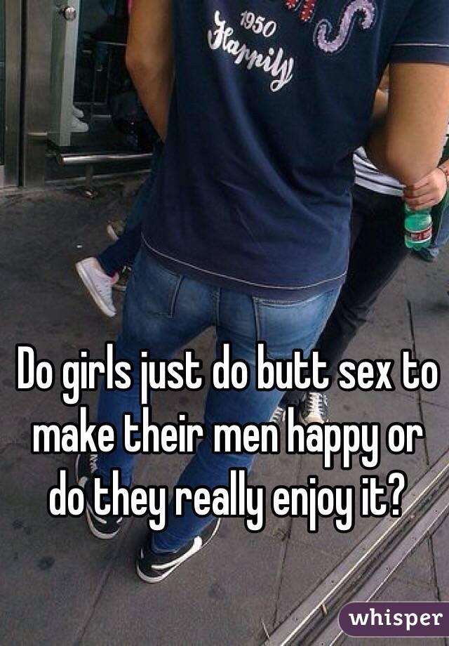 Do girls just do butt sex to make their men happy or do they really enjoy it?