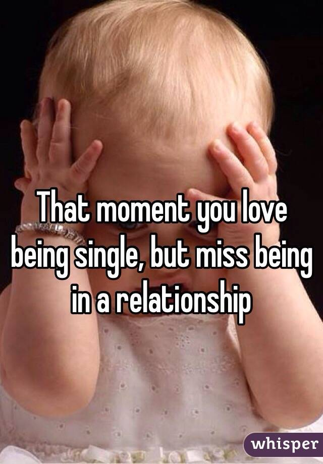 That moment you love being single, but miss being in a relationship