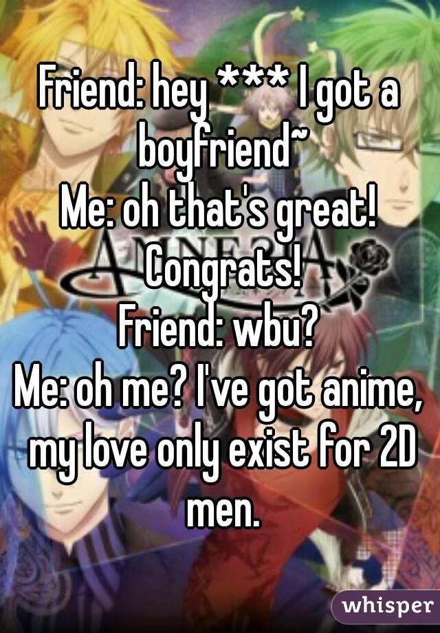 Friend: hey *** I got a boyfriend~ Me: oh that's great! Congrats! Friend: wbu? Me: oh me? I've got anime, my love only exist for 2D men.