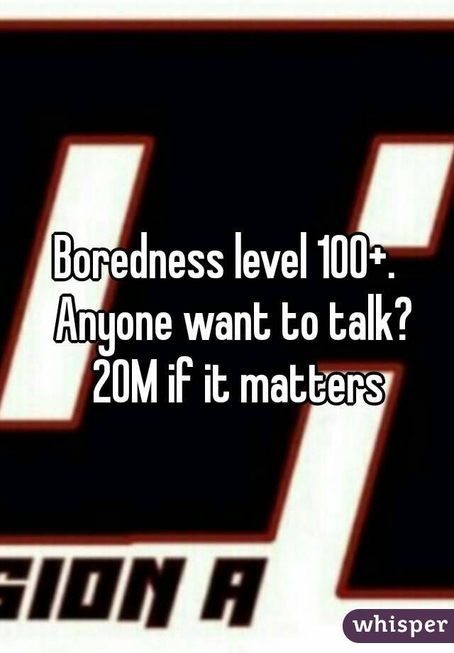 Boredness level 100+.   Anyone want to talk?  20M if it matters