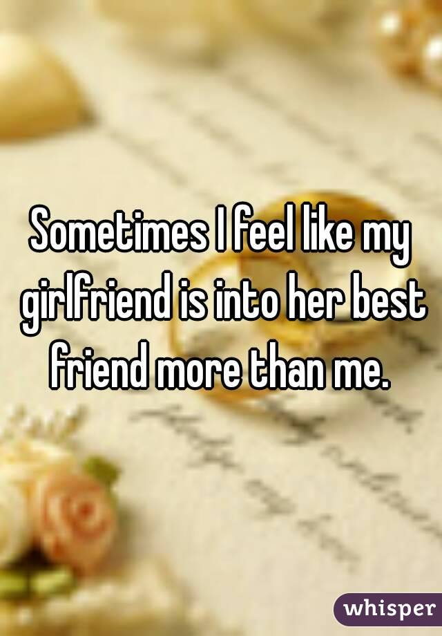 Sometimes I feel like my girlfriend is into her best friend more than me.