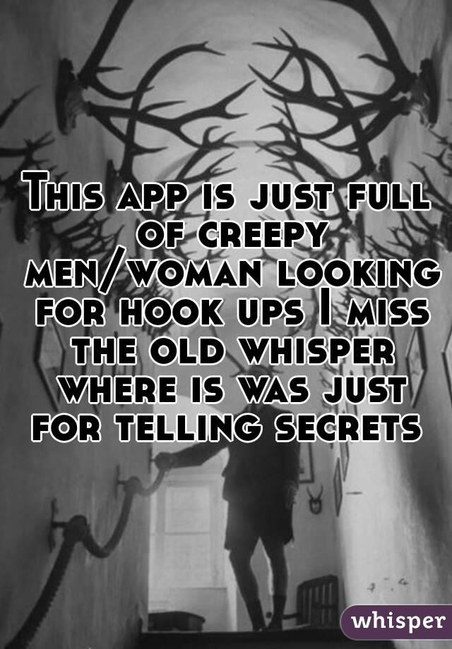 This app is just full of creepy men/woman looking for hook ups I miss the old whisper where is was just for telling secrets