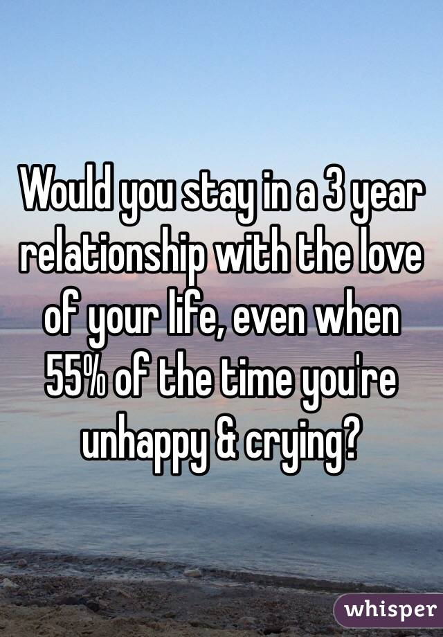 Would you stay in a 3 year relationship with the love of your life, even when 55% of the time you're unhappy & crying?