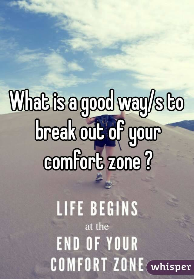 What is a good way/s to break out of your comfort zone ?