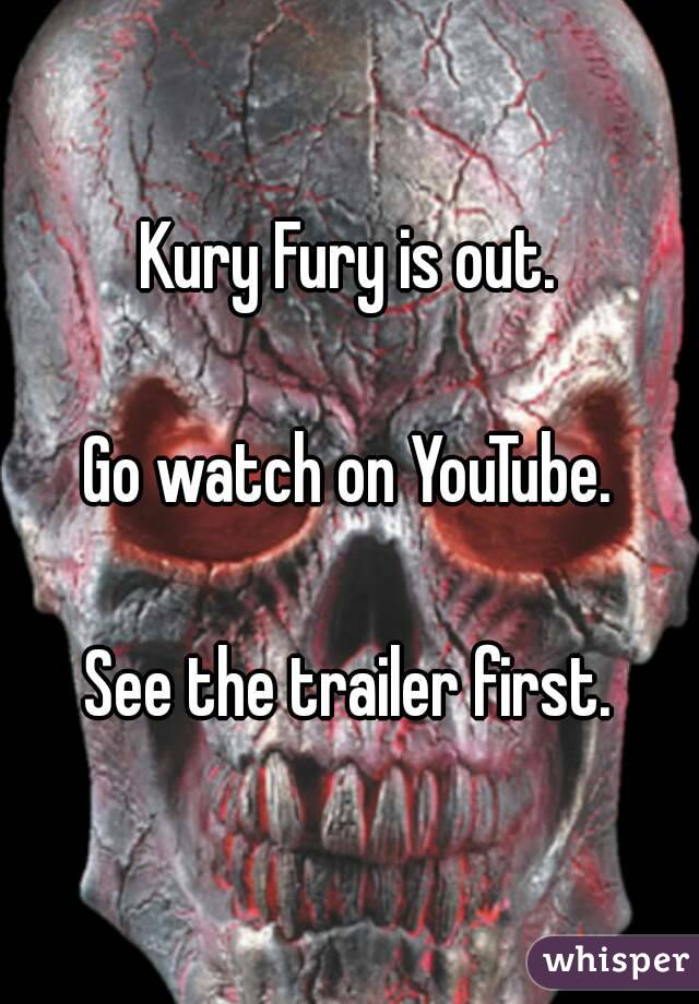 Kury Fury is out.  Go watch on YouTube.  See the trailer first.
