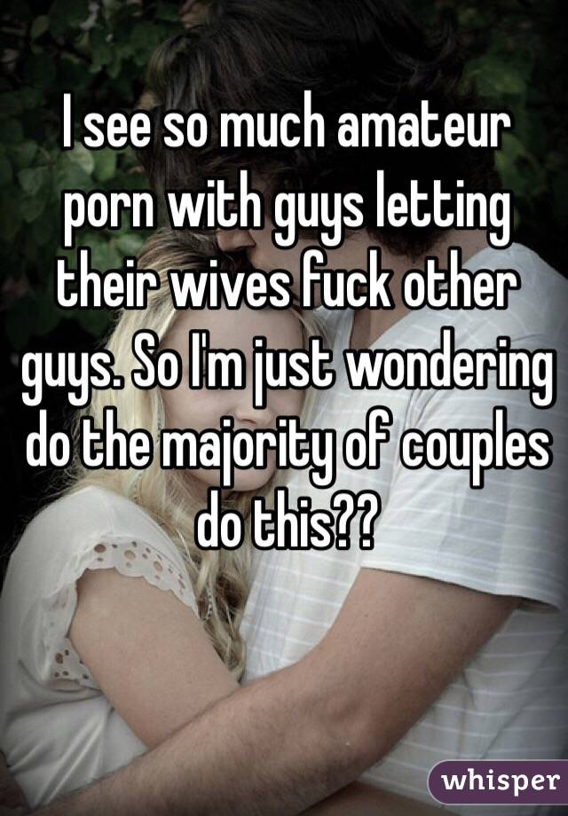 I see so much amateur porn with guys letting their wives fuck other guys. So I'm just wondering do the majority of couples do this??