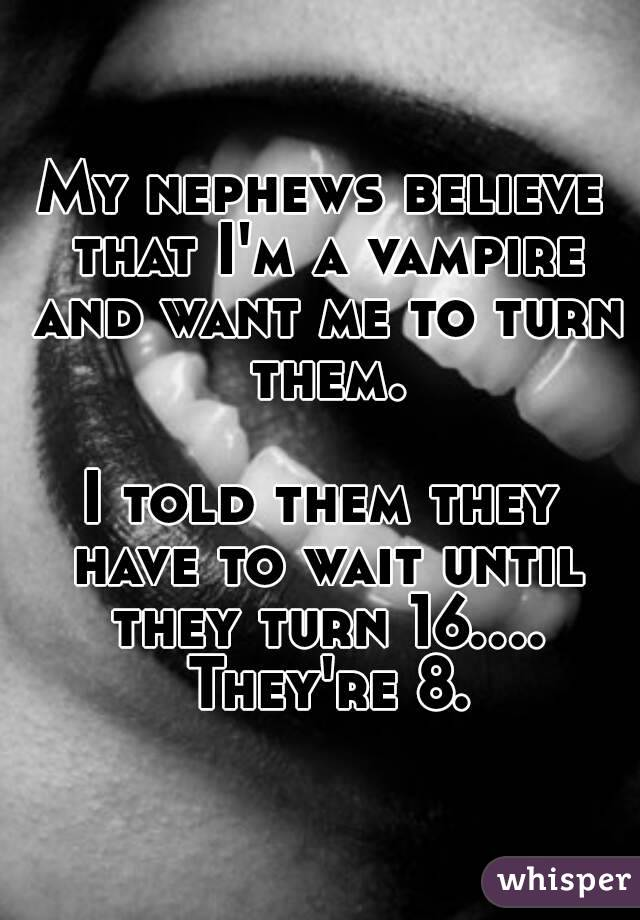 My nephews believe that I'm a vampire and want me to turn them.  I told them they have to wait until they turn 16.... They're 8.