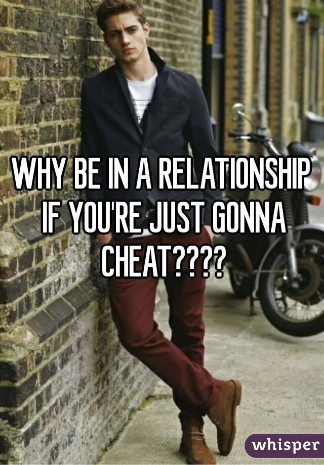 WHY BE IN A RELATIONSHIP IF YOU'RE JUST GONNA CHEAT????