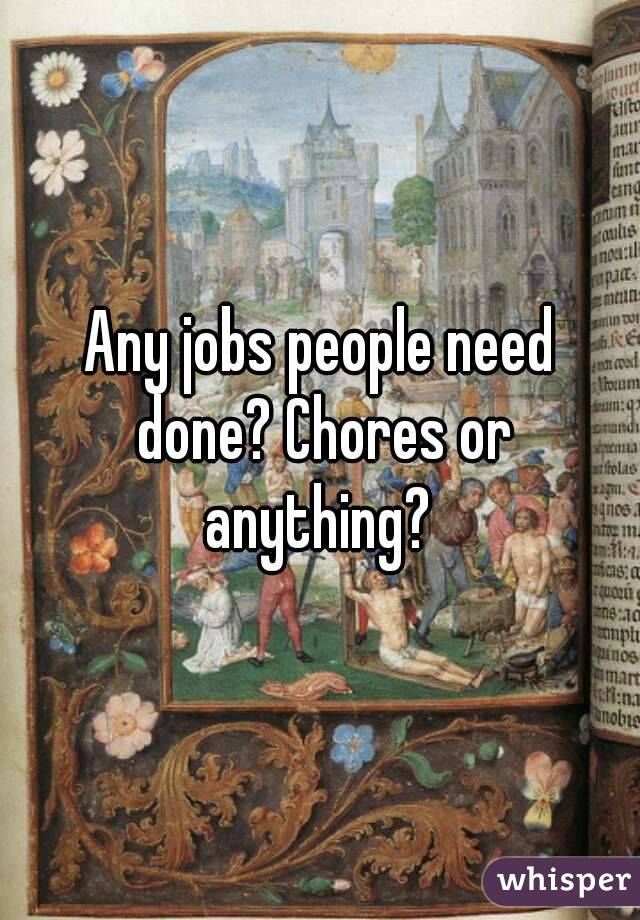 Any jobs people need done? Chores or anything?