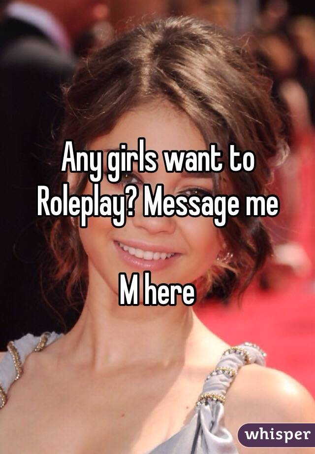 Any girls want to Roleplay? Message me  M here