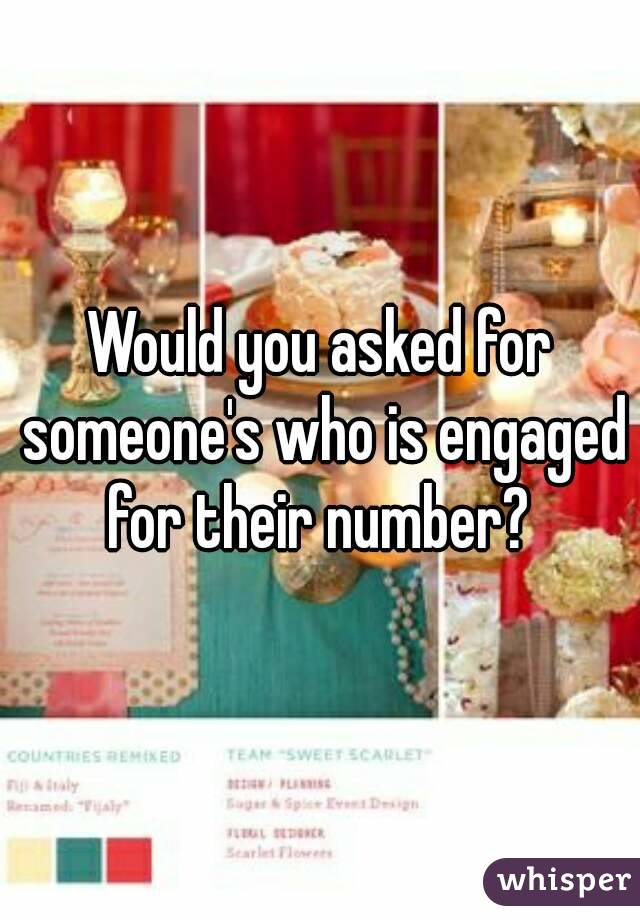 Would you asked for someone's who is engaged for their number?