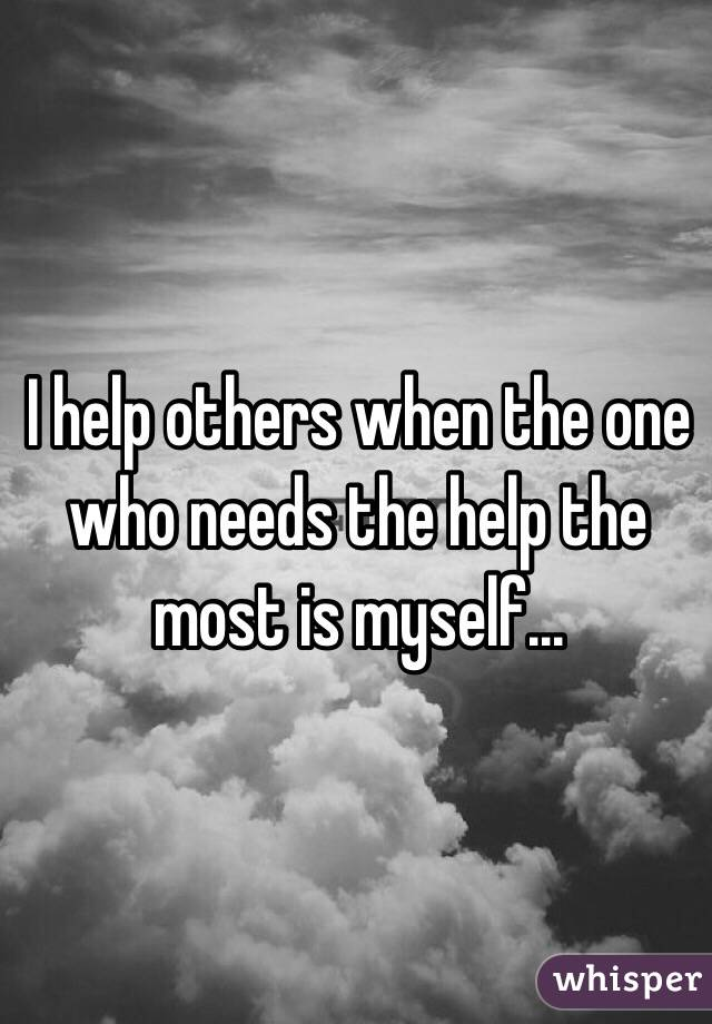 I help others when the one who needs the help the most is myself...