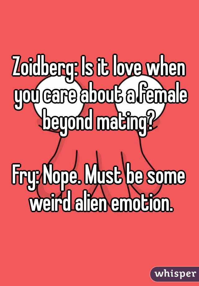 Zoidberg: Is it love when you care about a female beyond mating?   Fry: Nope. Must be some weird alien emotion.