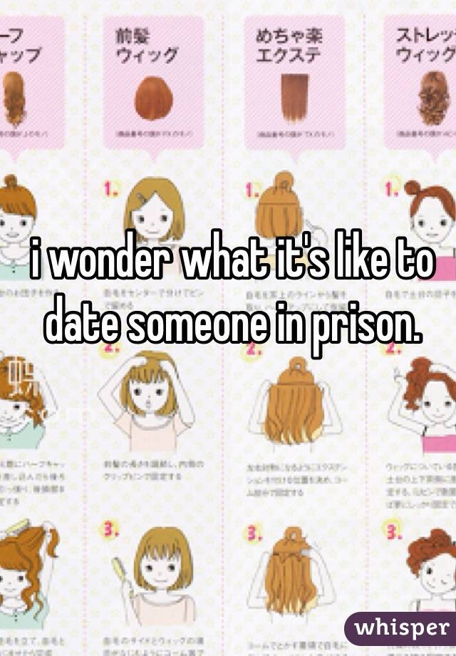 i wonder what it's like to date someone in prison.