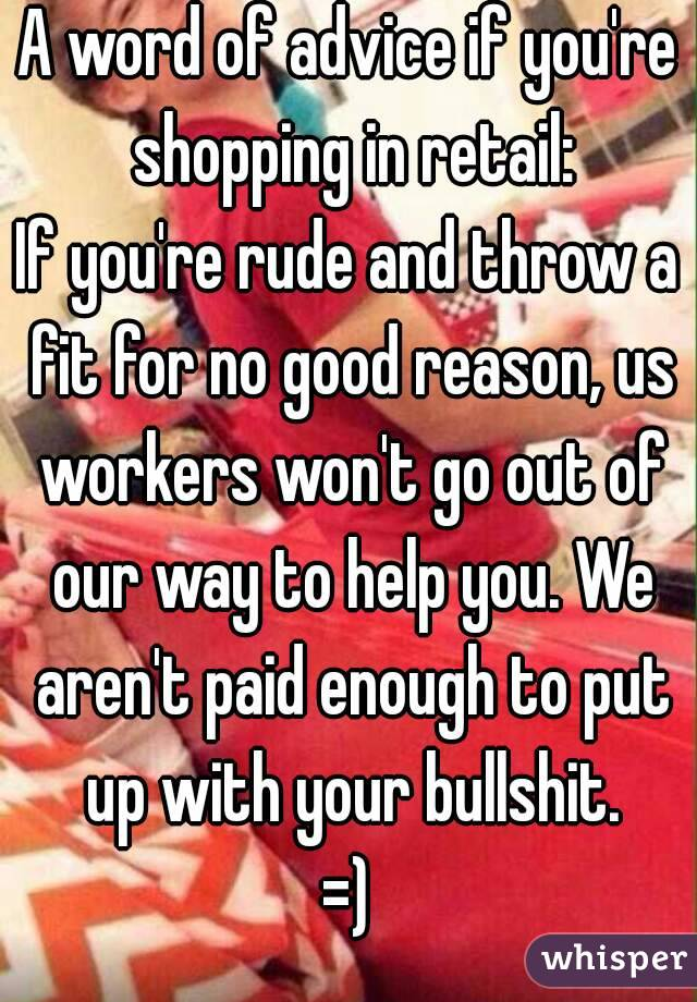A word of advice if you're shopping in retail: If you're rude and throw a fit for no good reason, us workers won't go out of our way to help you. We aren't paid enough to put up with your bullshit. =)