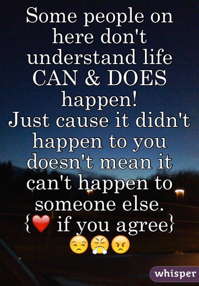 Some people on here don't understand life CAN & DOES happen!  Just cause it didn't happen to you doesn't mean it can't happen to someone else.  {❤️ if you agree} 😒😤😠