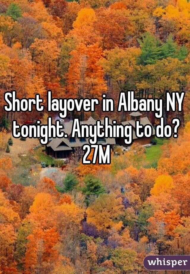 Short layover in Albany NY tonight. Anything to do? 27M