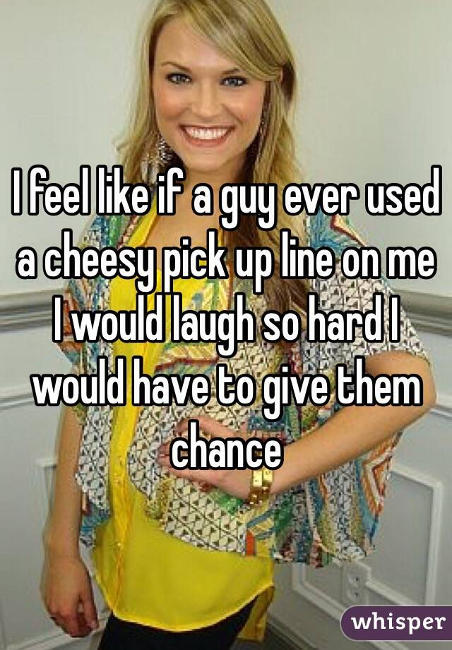I feel like if a guy ever used a cheesy pick up line on me I would laugh so hard I would have to give them chance