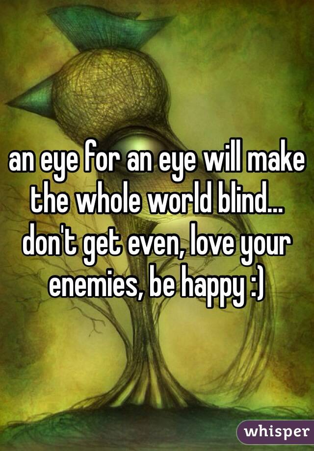 an eye for an eye will make the whole world blind... don't get even, love your enemies, be happy :)