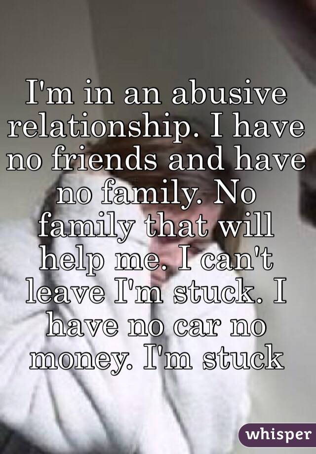 I'm in an abusive relationship. I have no friends and have no family. No family that will help me. I can't leave I'm stuck. I have no car no money. I'm stuck