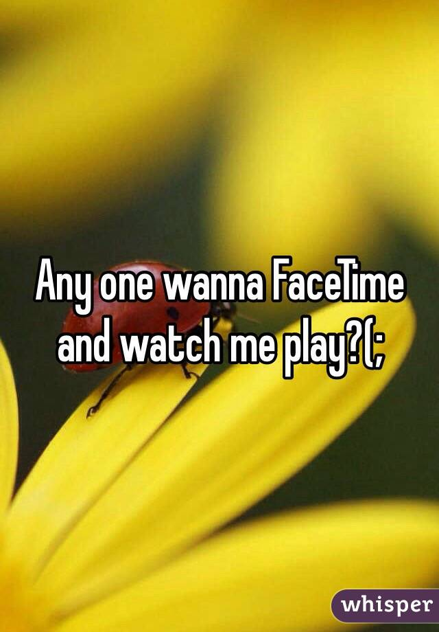 Any one wanna FaceTime and watch me play?(;