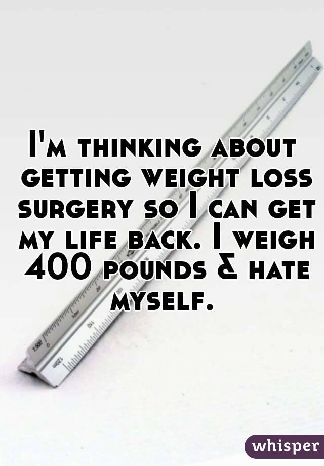 I'm thinking about getting weight loss surgery so I can get my life back. I weigh 400 pounds & hate myself.