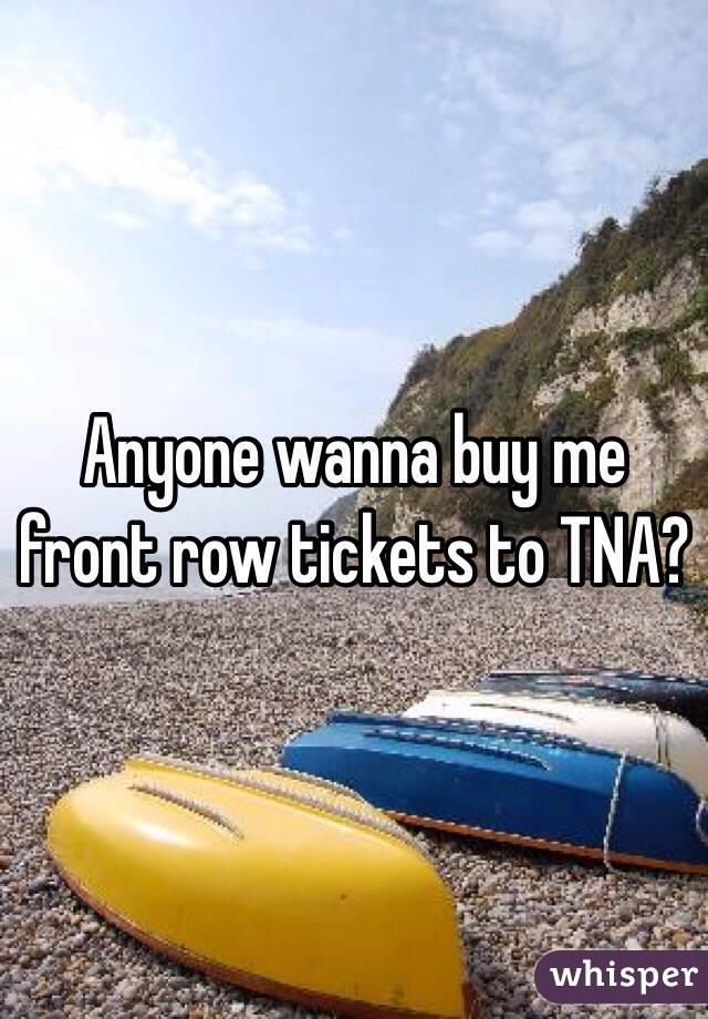 Anyone wanna buy me front row tickets to TNA?