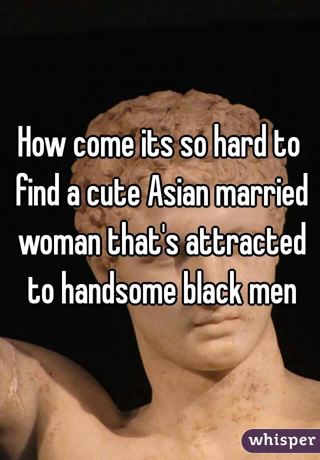 How come its so hard to find a cute Asian married woman that's attracted to handsome black men