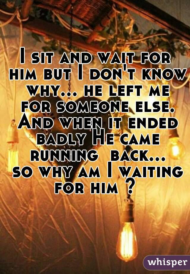 I sit and wait for him but I don't know why... he left me for someone else. And when it ended badly He came running  back... so why am I waiting for him ?