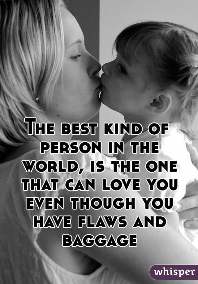 The best kind of person in the world, is the one that can love you even though you have flaws and baggage
