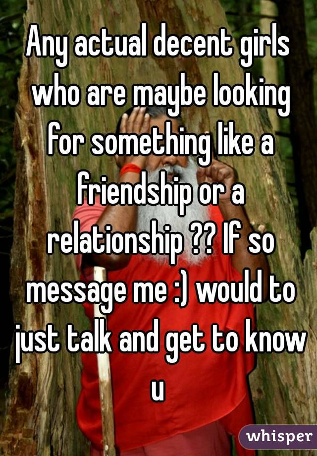 Any actual decent girls who are maybe looking for something like a friendship or a relationship ?? If so message me :) would to just talk and get to know u
