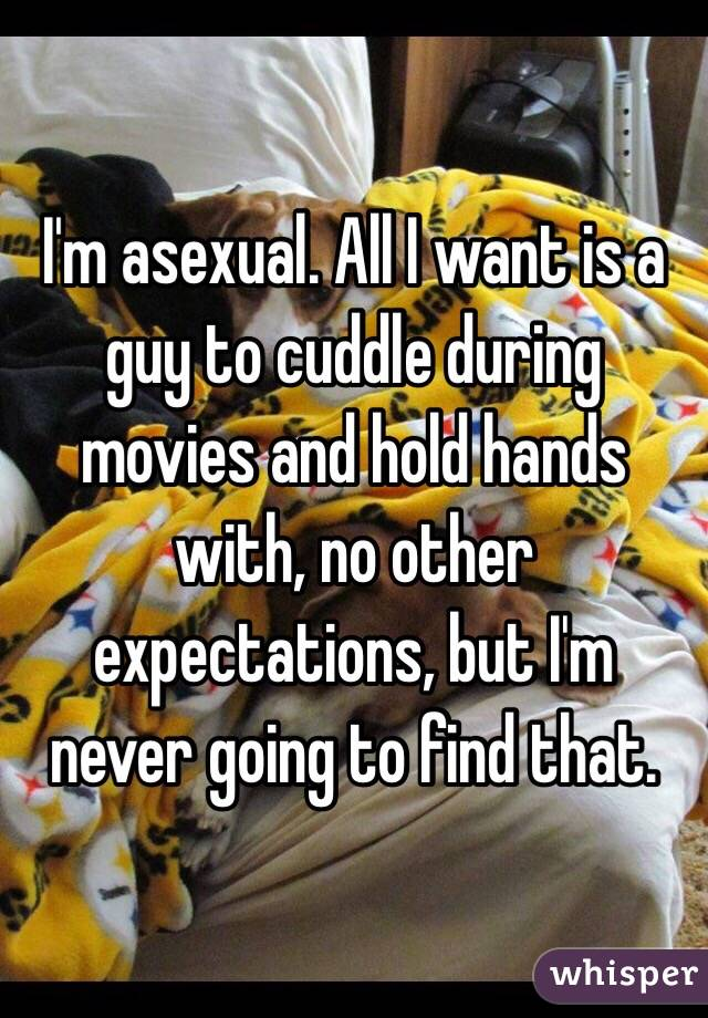 I'm asexual. All I want is a guy to cuddle during movies and hold hands with, no other expectations, but I'm never going to find that.